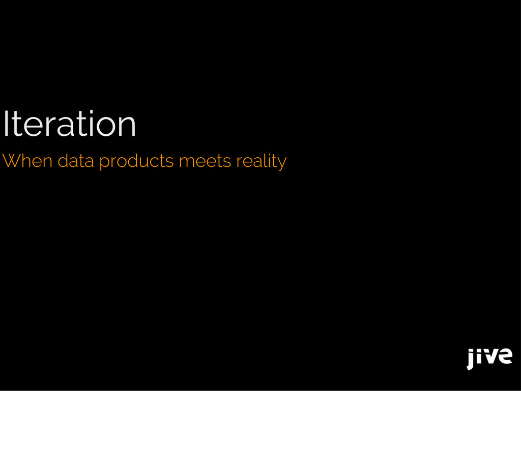 Iteration When data products meets reality