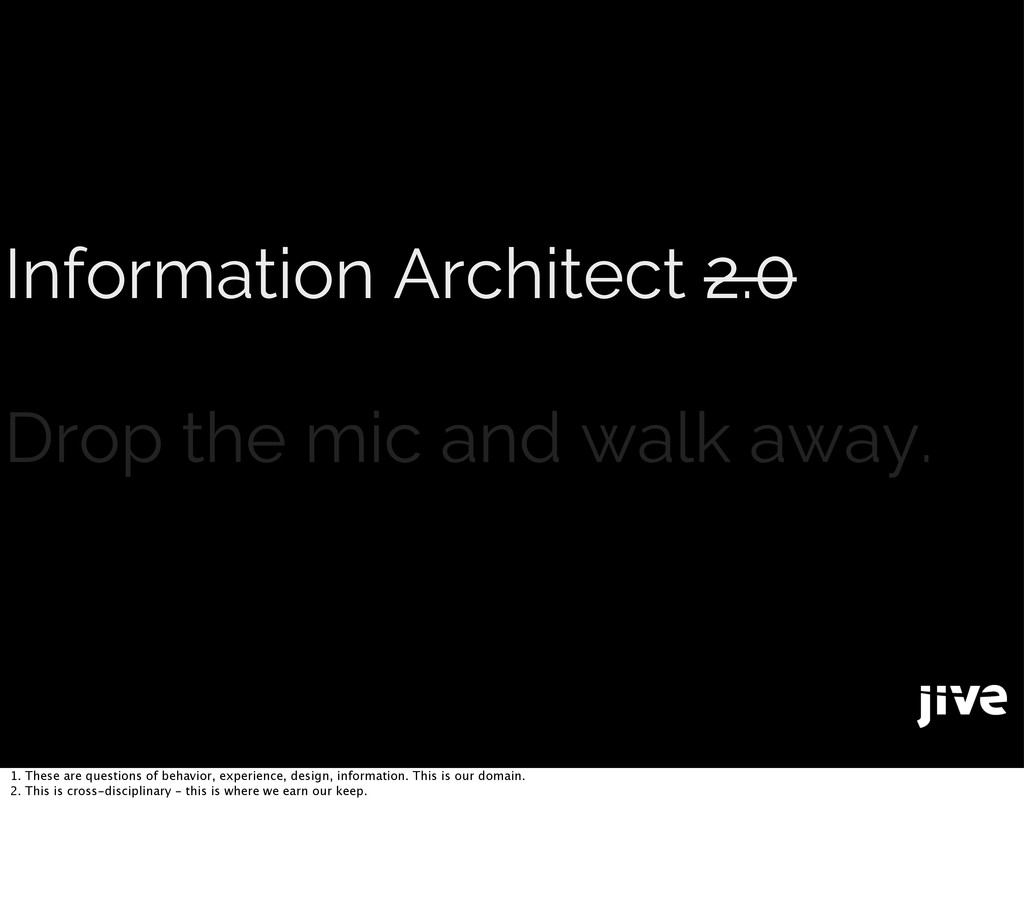 Information Architect 2.0 Drop the mic and walk...