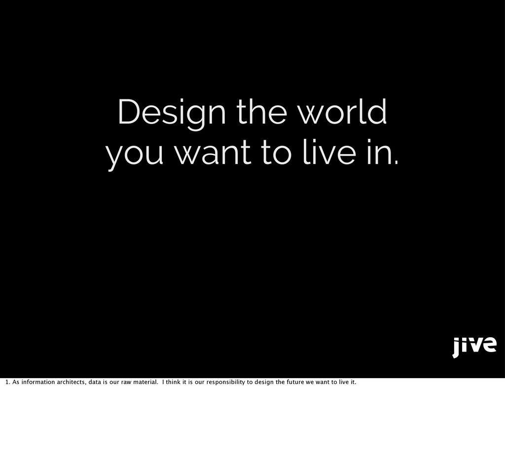 Design the world you want to live in. 1. As inf...