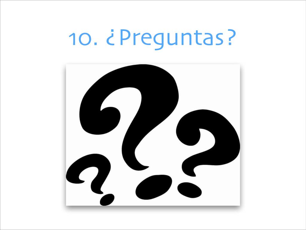10. ¿Preguntas?