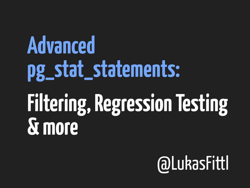 @LukasFittl Advanced pg_stat_statements: Filter...