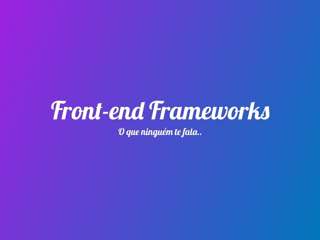 Front-end Frameworks O que ninguém te fala..
