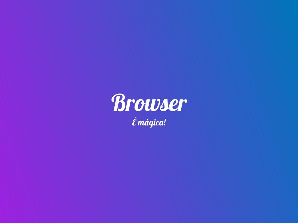 Browser É mágica!
