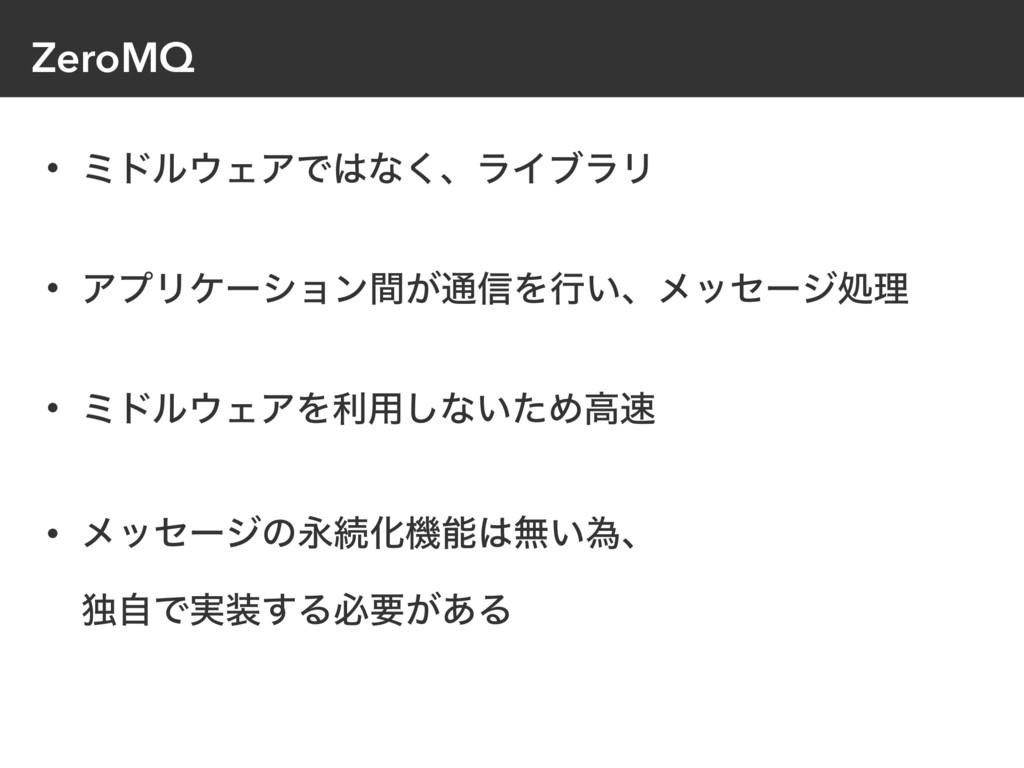 ZeroMQ • ϛυϧΣΞͰͳ͘ɺϥΠϒϥϦ • ΞϓϦέʔγϣϯ͕ؒ௨৴Λߦ͍ɺϝοη...