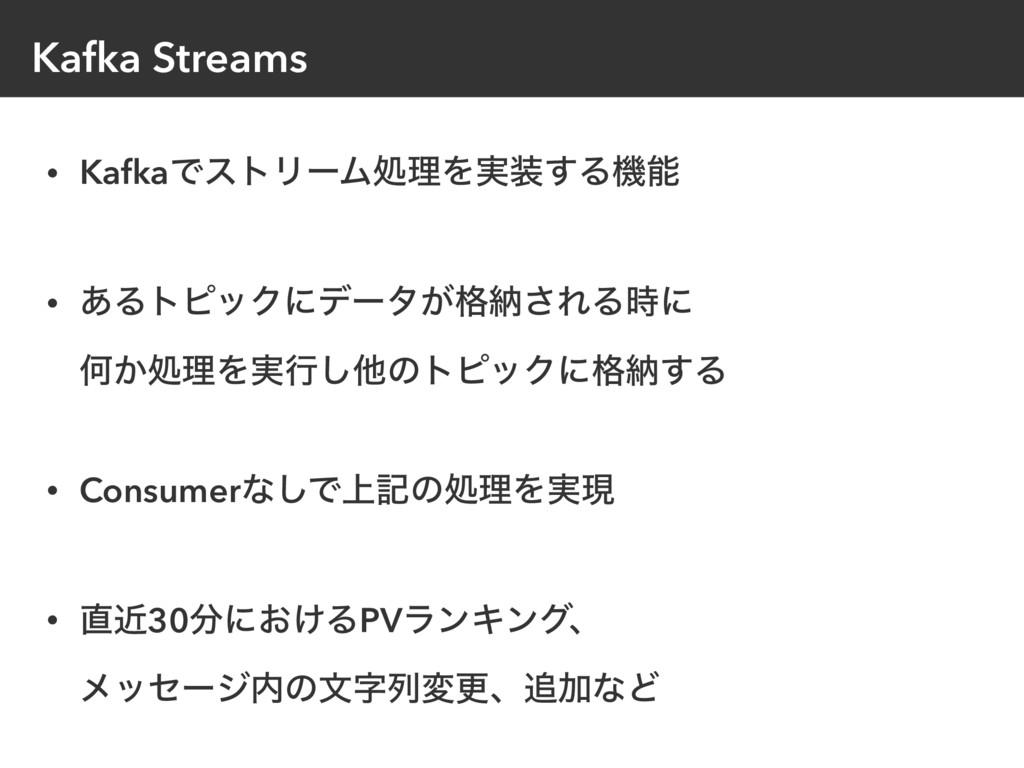 Kafka Streams • KafkaͰετϦʔϜॲཧΛ࣮͢Δػ • ͋ΔτϐοΫʹσ...