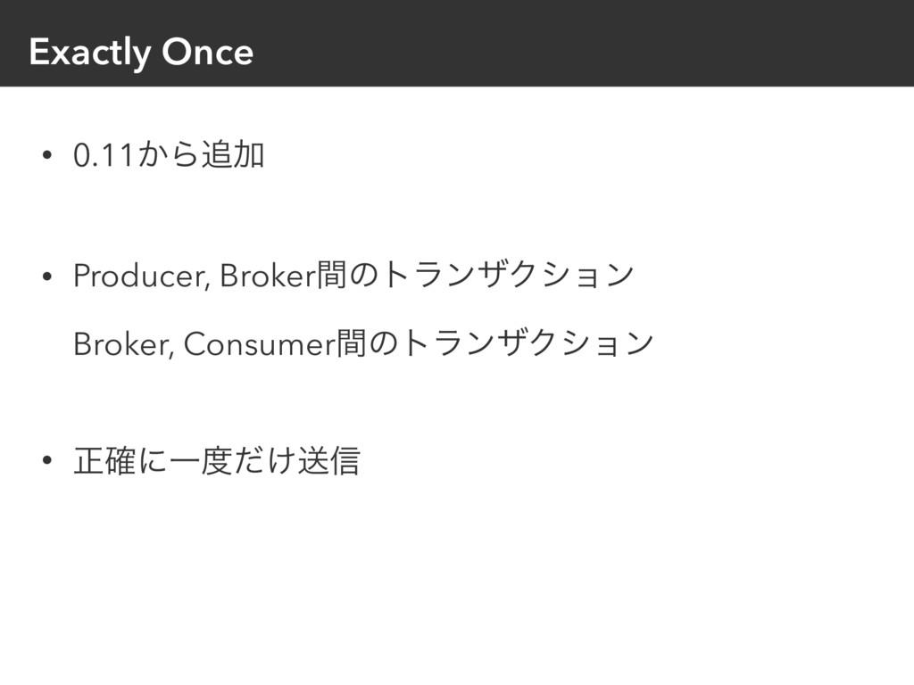 Exactly Once • 0.11͔ΒՃ • Producer, Brokerؒͷτϥϯ...