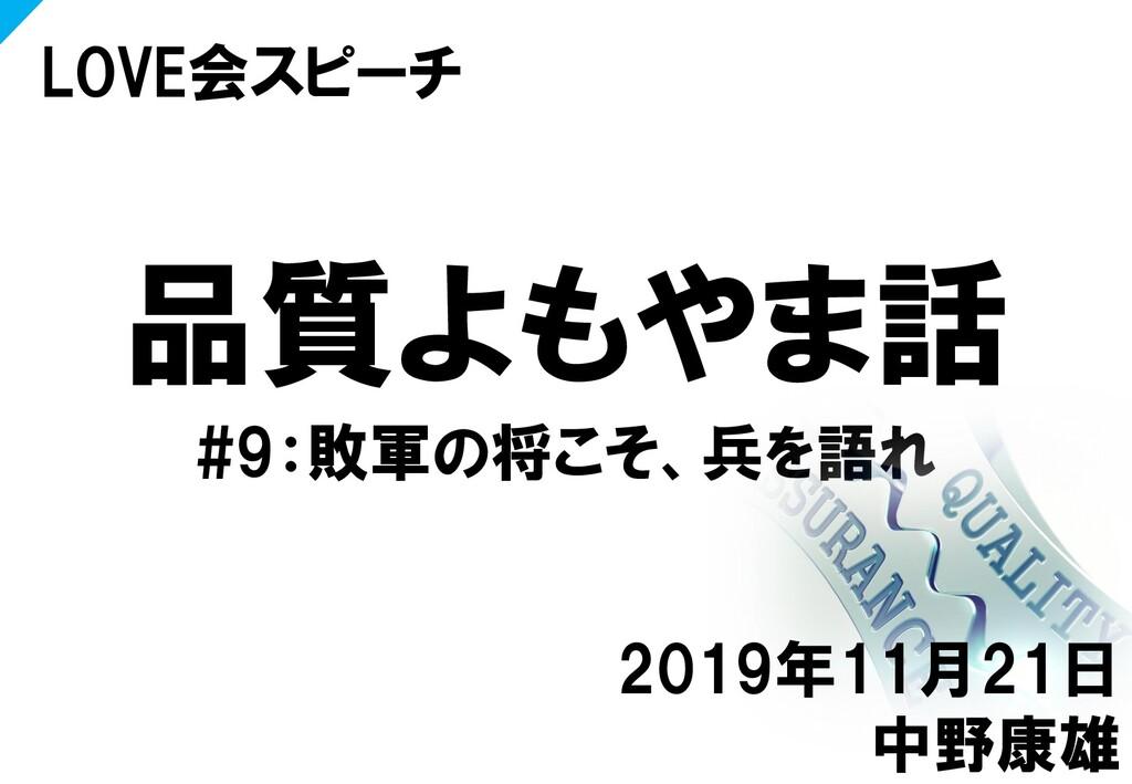 品質よもやま話 #9:敗軍の将こそ、兵を語れ LOVE会スピーチ 2019年11月21日 中野...
