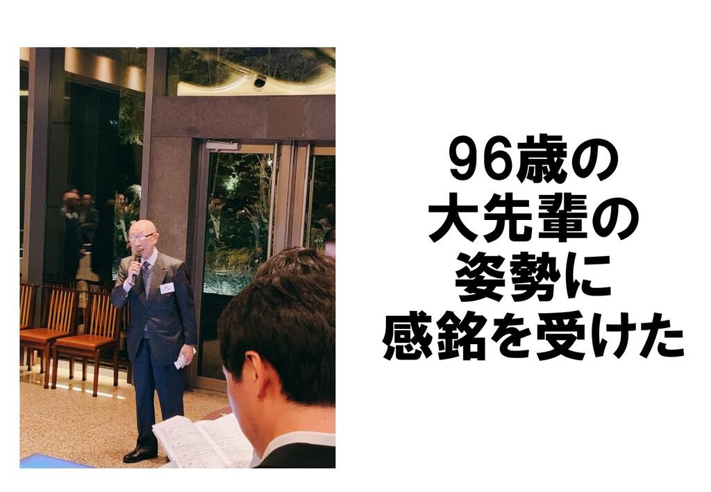 96歳の 大先輩の 姿勢に 感銘を受けた