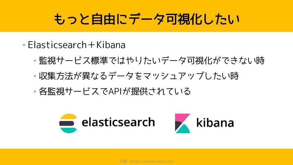 もっと自由にデータ可視化したい • Elasticsearch+Kibana • 監視サービス...