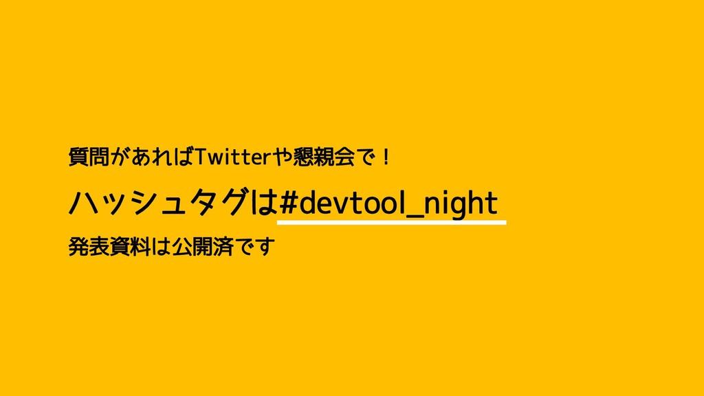 質問があればTwitterや懇親会で! ハッシュタグは#devtool_night 発表資料は...