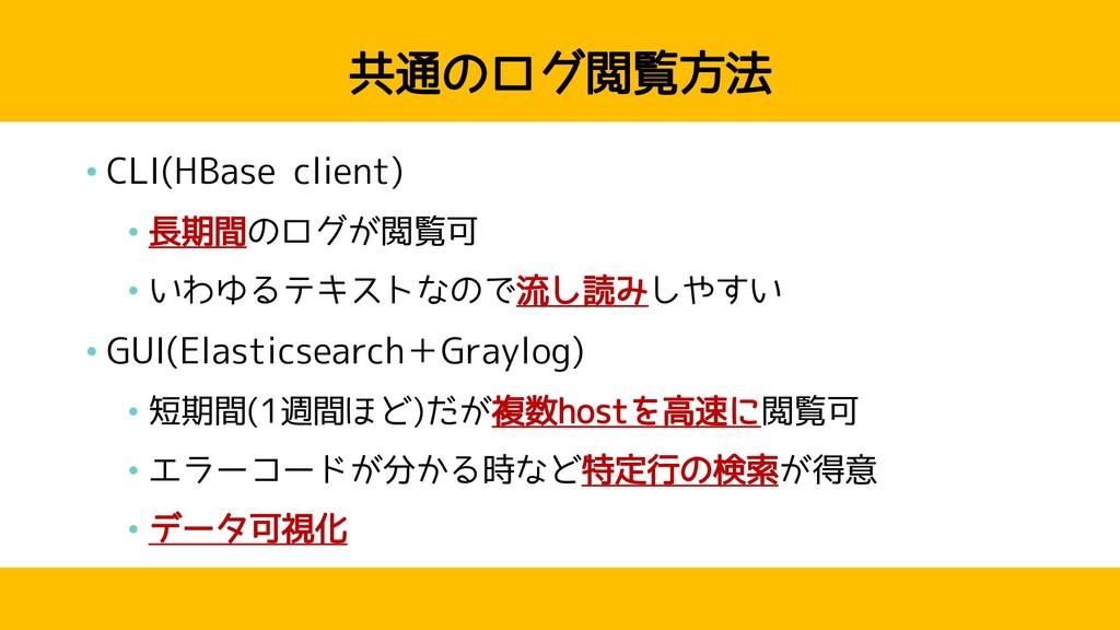 共通のログ閲覧方法 • CLI(HBase client) • 長期間のログが閲覧可 • いわ...