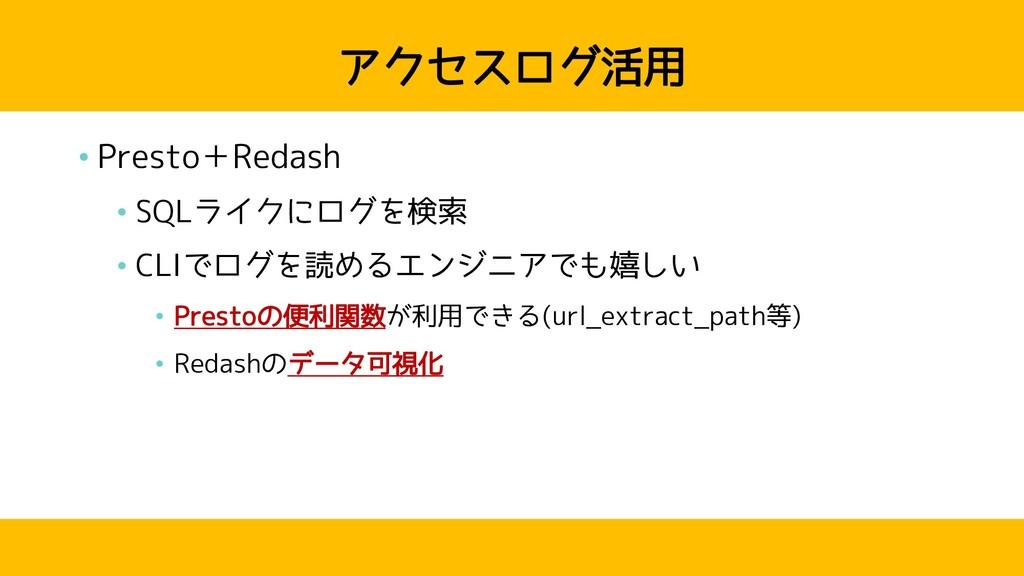 アクセスログ活用 • Presto+Redash • SQLライクにログを検索 • CLIでロ...