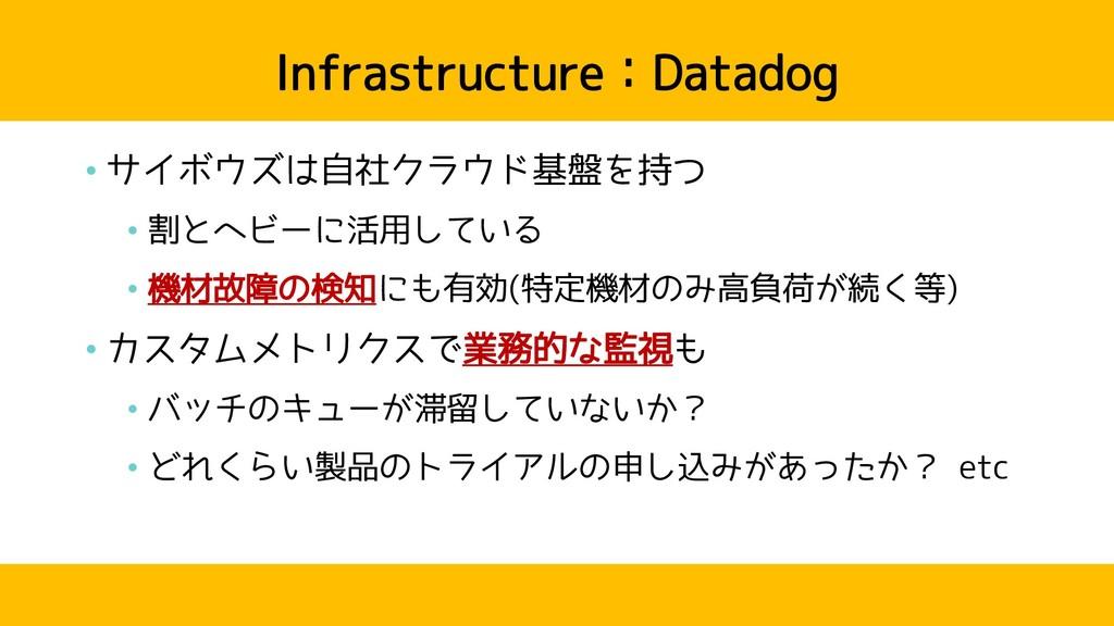 Infrastructure:Datadog • サイボウズは自社クラウド基盤を持つ • 割と...