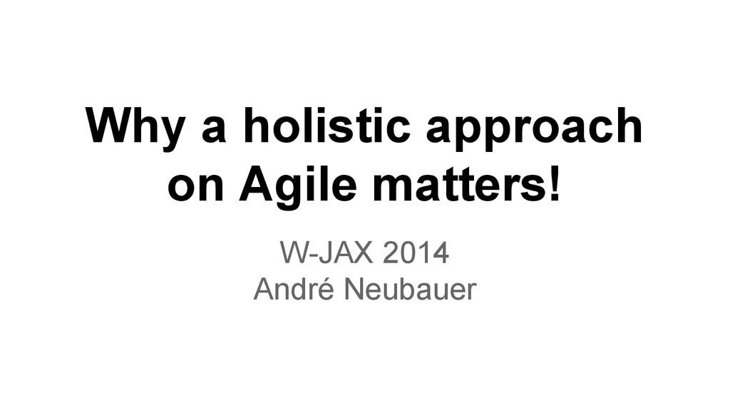Why a holistic approach on Agile matters! W-JAX...