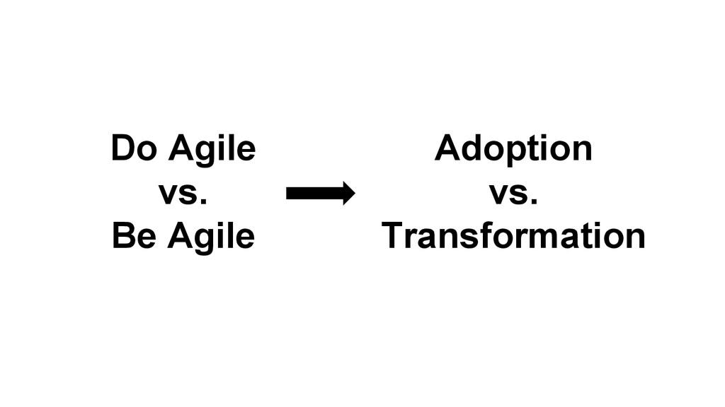 Adoption vs. Transformation Do Agile vs. Be Agi...