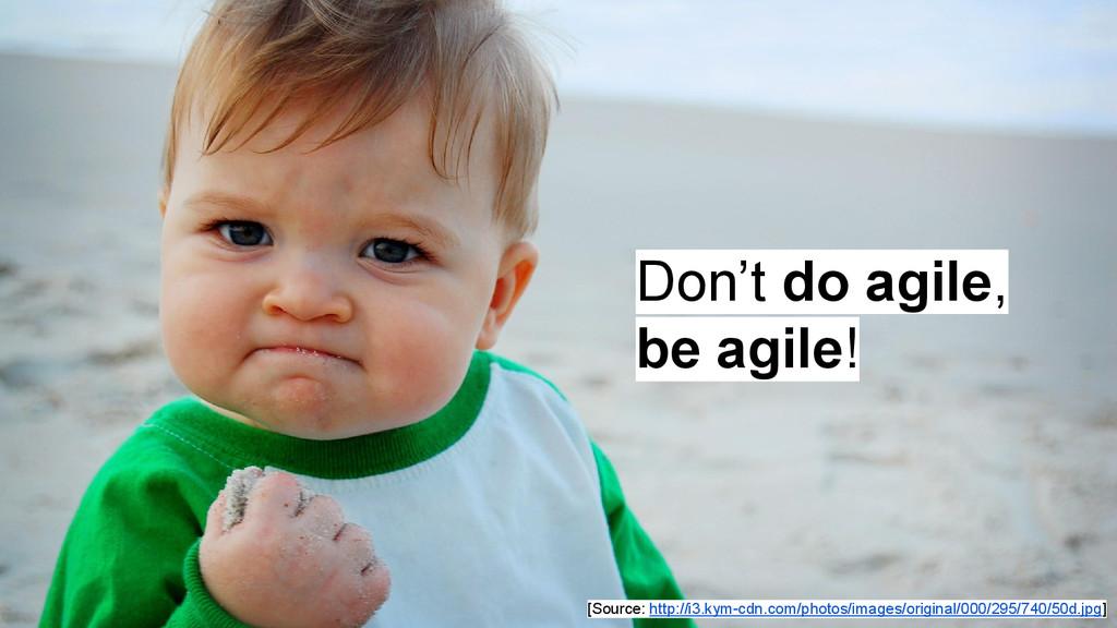 Don't do agile, be agile! [Source: http://i3.ky...