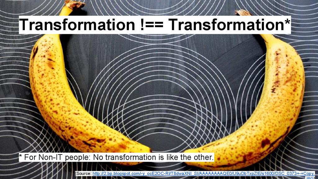 Transformation !== Transformation* * For Non-IT...
