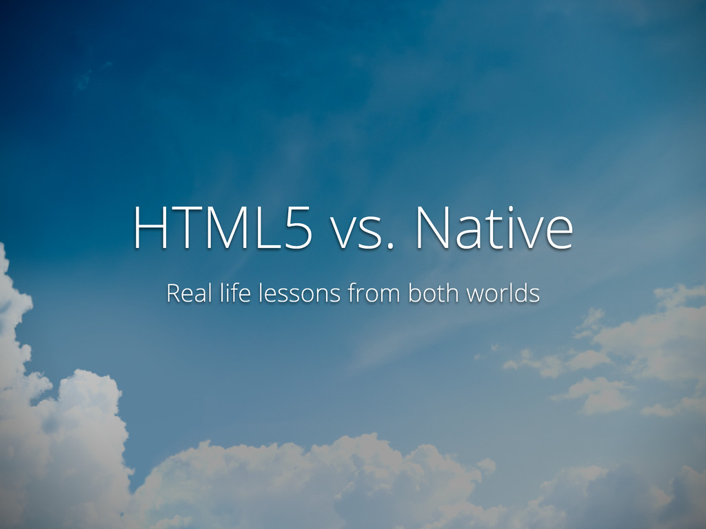 HTML5 vs. Native Real life lessons from both wo...