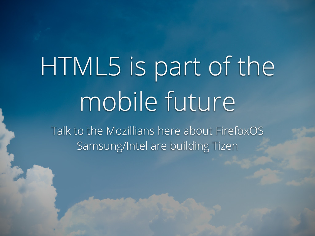 HTML5 is part of the mobile future Talk to the ...