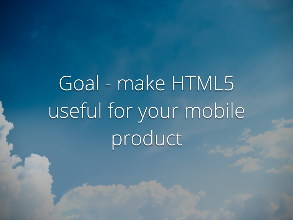 Goal - make HTML5 useful for your mobile product