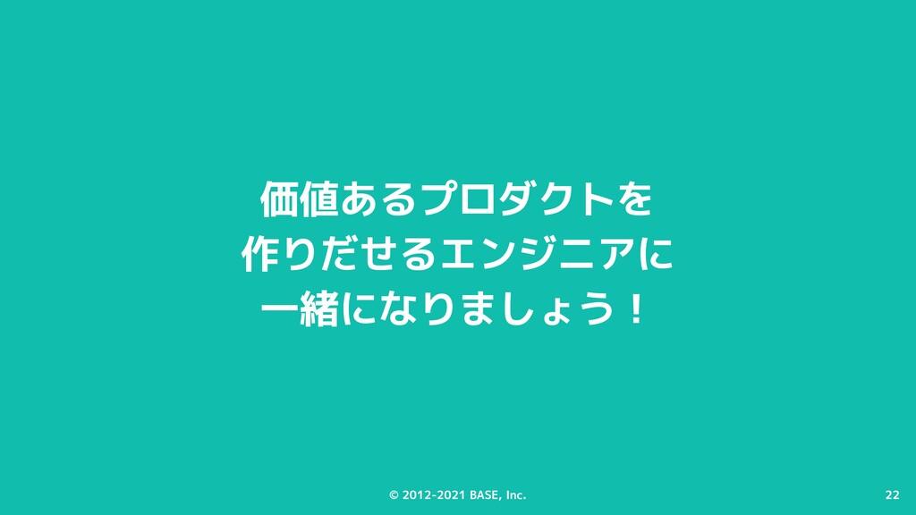 22 © 2012-2021 BASE, Inc. 22 価値あるプロダクトを 作りだせるエン...