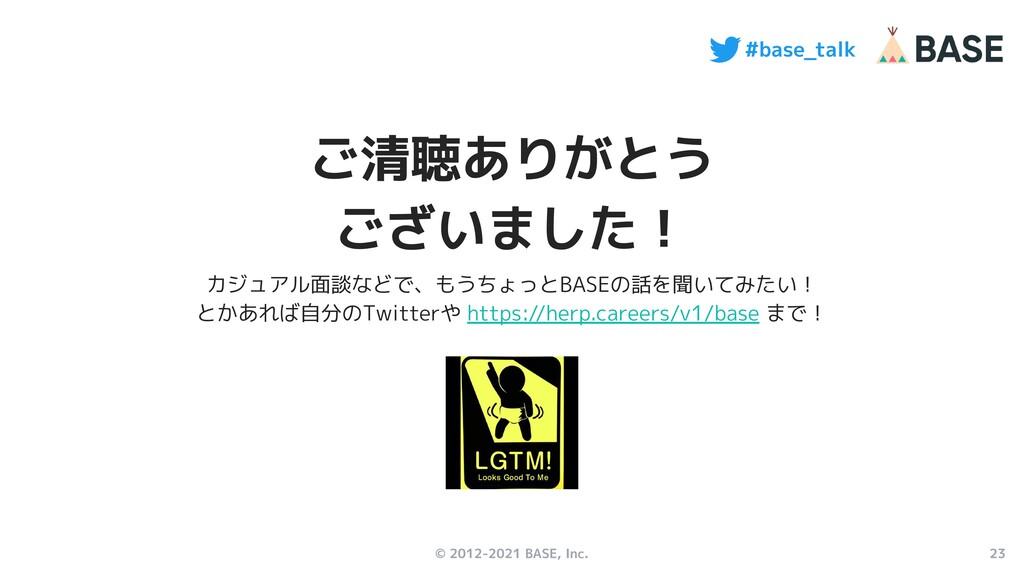 23 #base_talk © 2012-2021 BASE, Inc. ご清聴ありがとう ご...