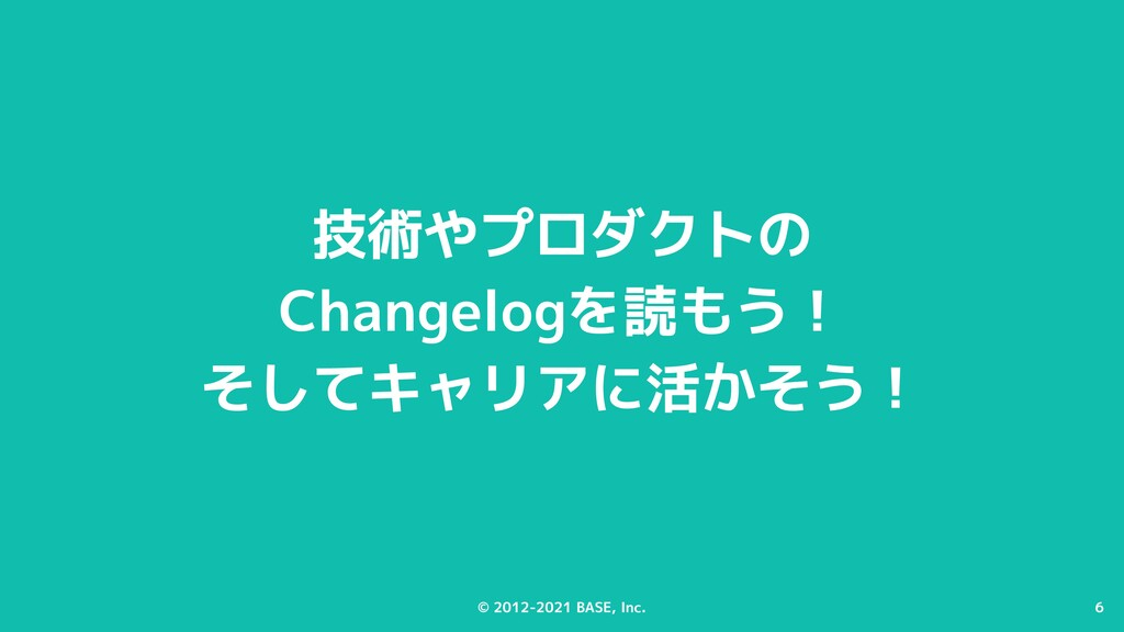 6 © 2012-2021 BASE, Inc. 6 技術やプロダクトの Changelogを...