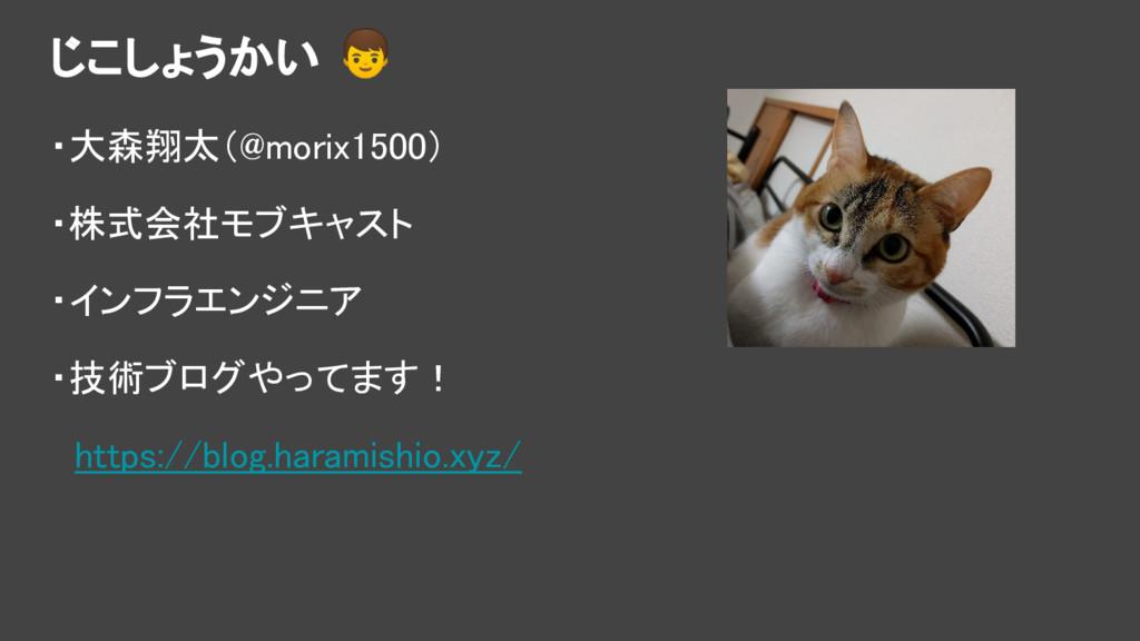じこしょうかい ・大森翔太(@morix1500) ・株式会社モブキャスト ・インフラエンジニ...