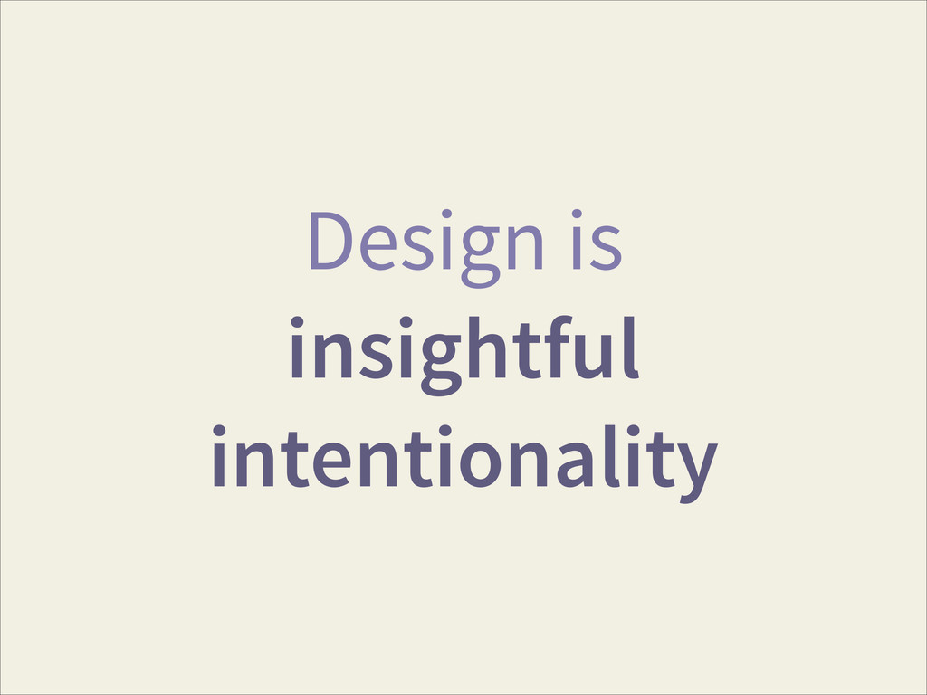 Design is insightful intentionality