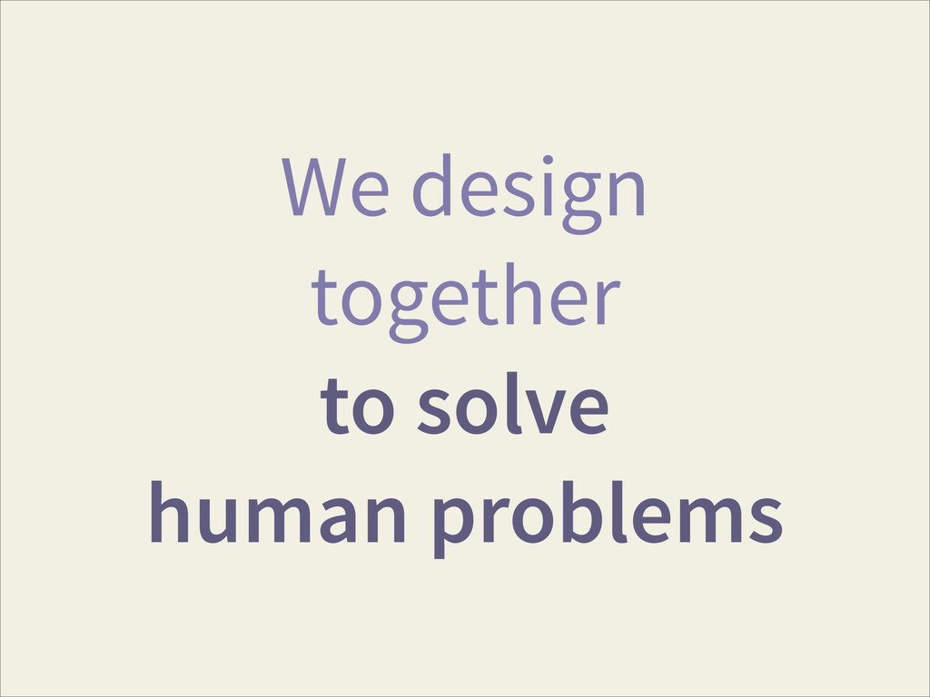 We design together to solve human problems