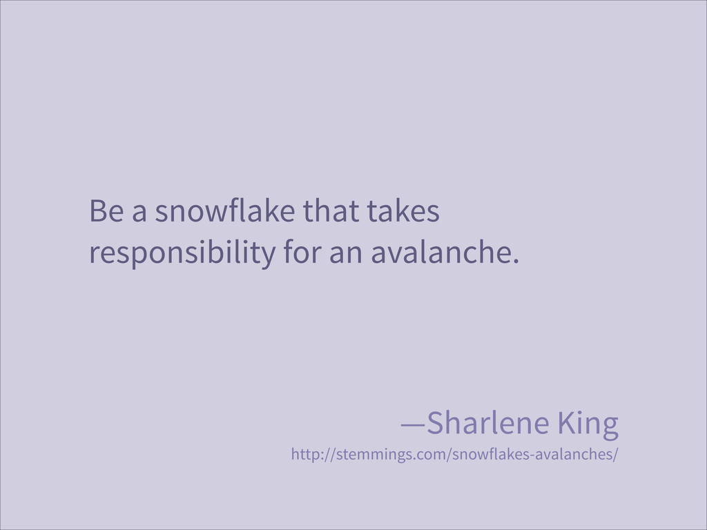 Be a snowflake that takes responsibility for an...