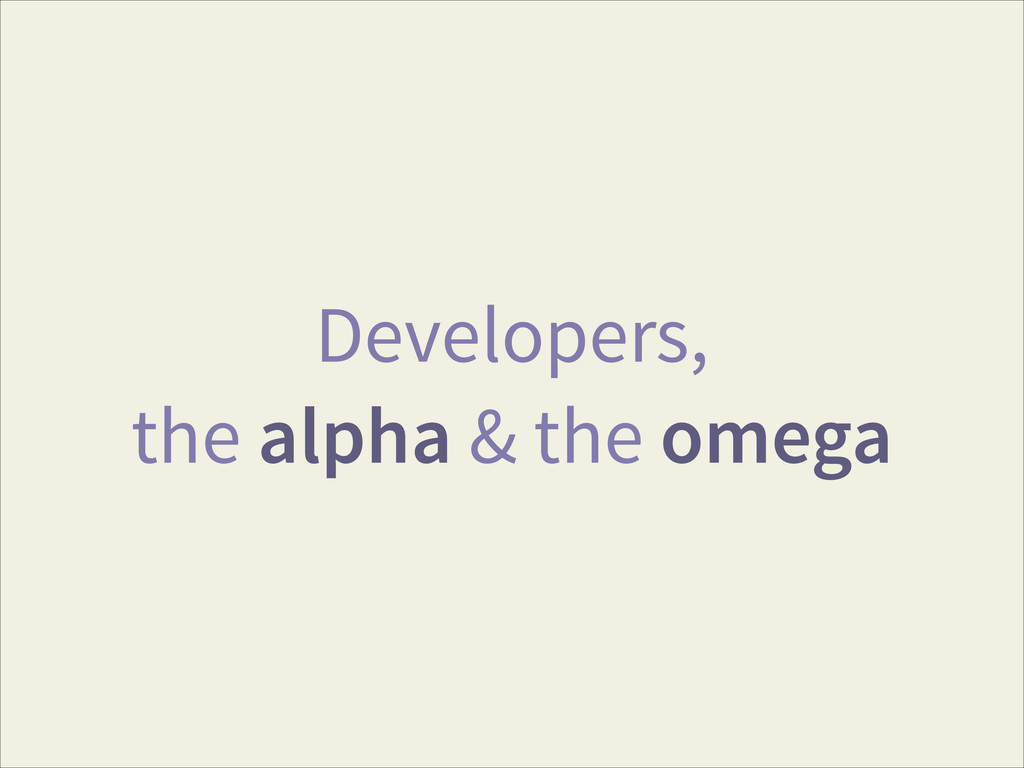 Developers, the alpha & the omega
