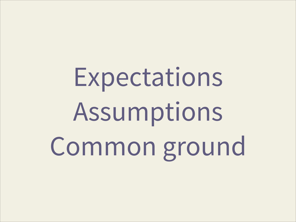 Expectations Assumptions Common ground