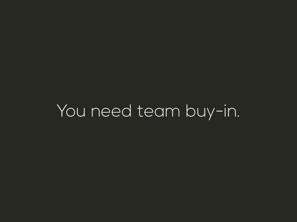 You need team buy-in.