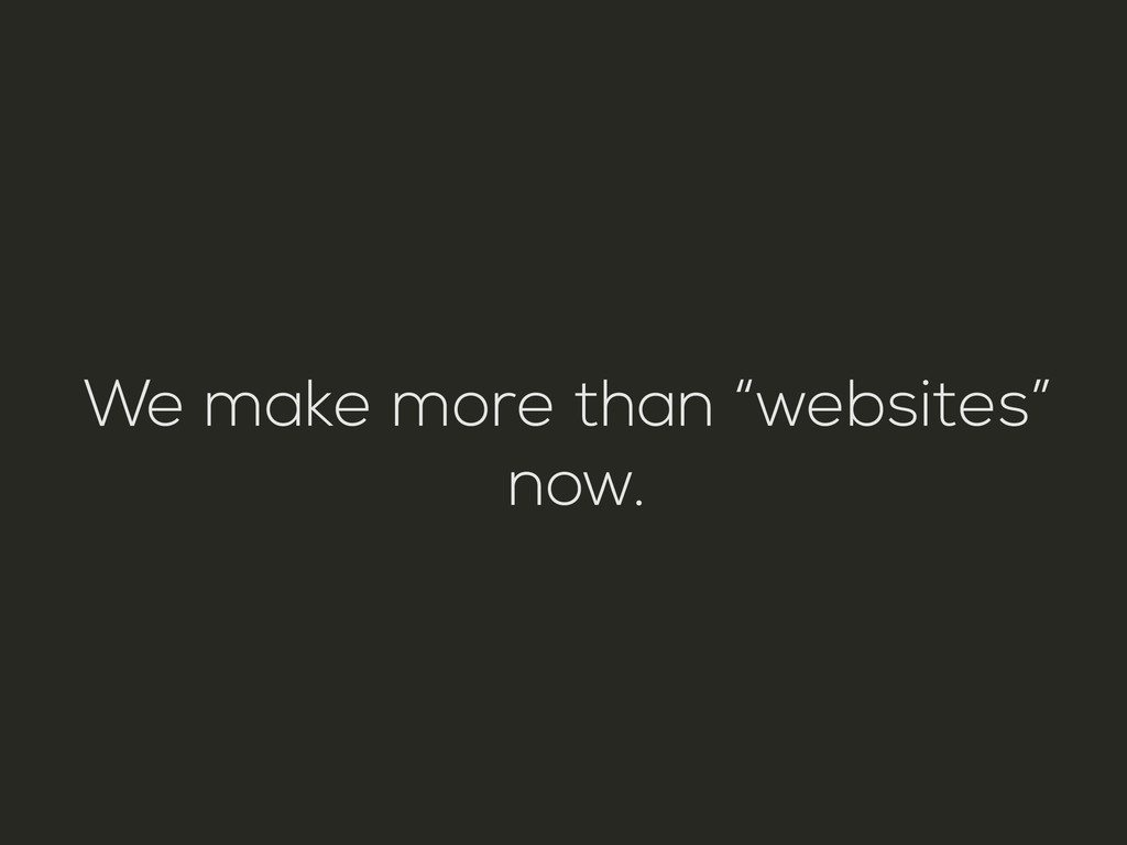 """We make more than """"websites"""" now."""
