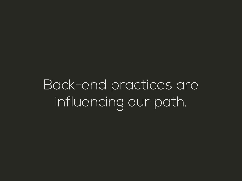 Back-end practices are influencing our path.