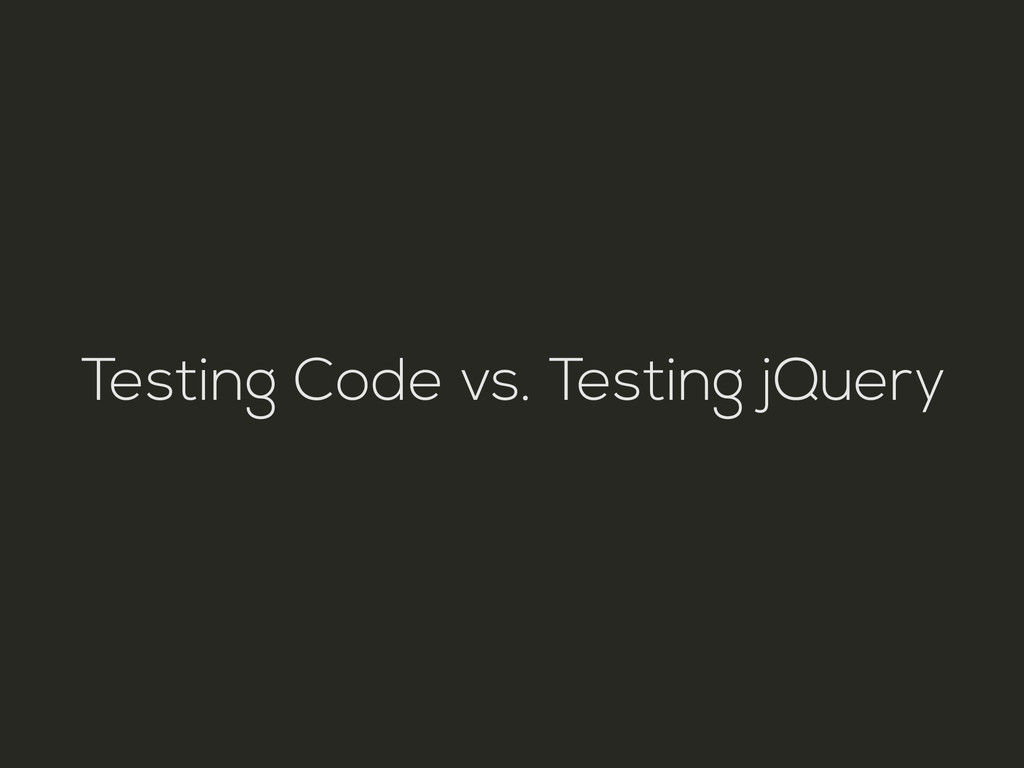 Testing Code vs. Testing jQuery