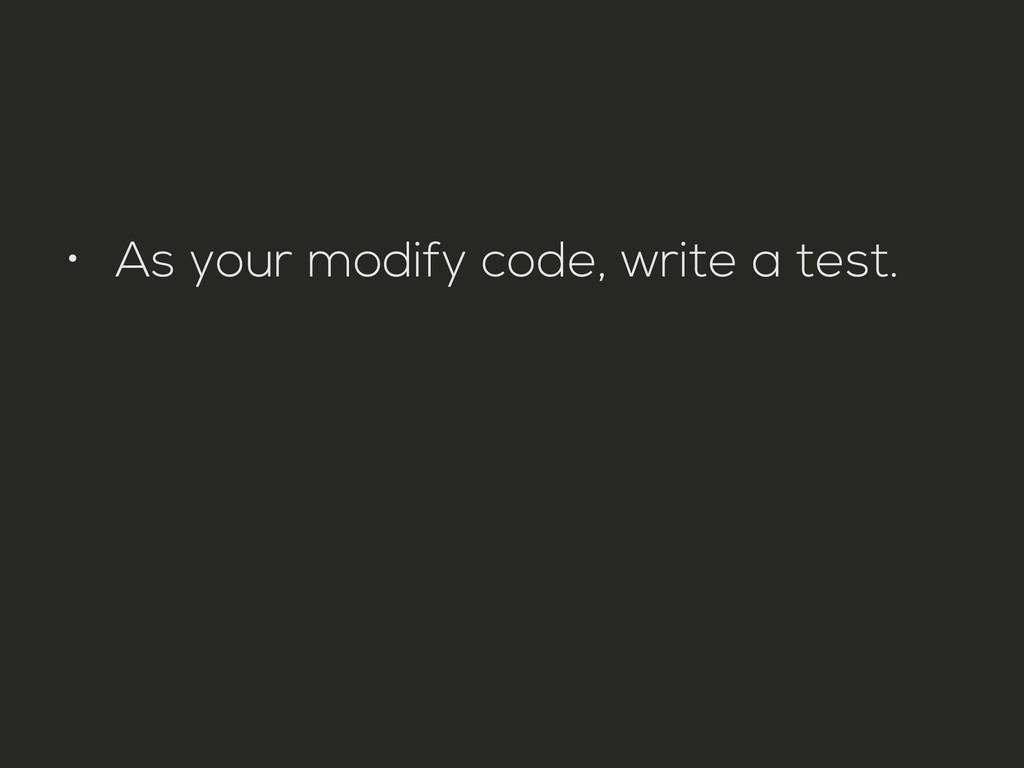 • As your modify code, write a test.