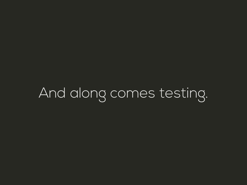 And along comes testing.