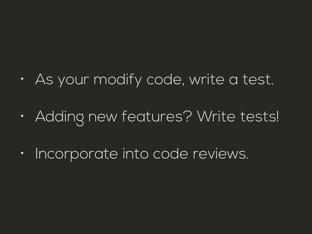 • As your modify code, write a test. • Adding n...