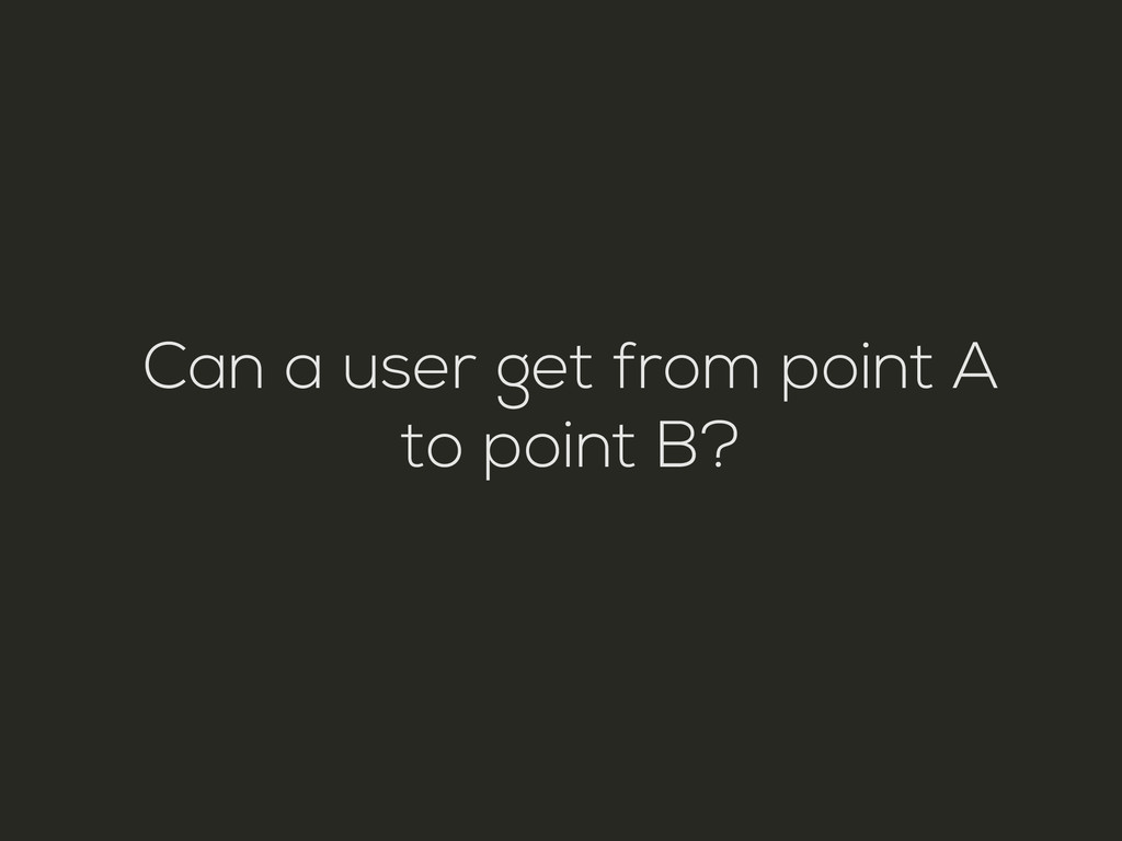 Can a user get from point A to point B?