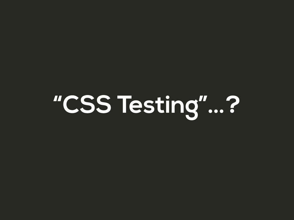 """CSS Testing""…?"