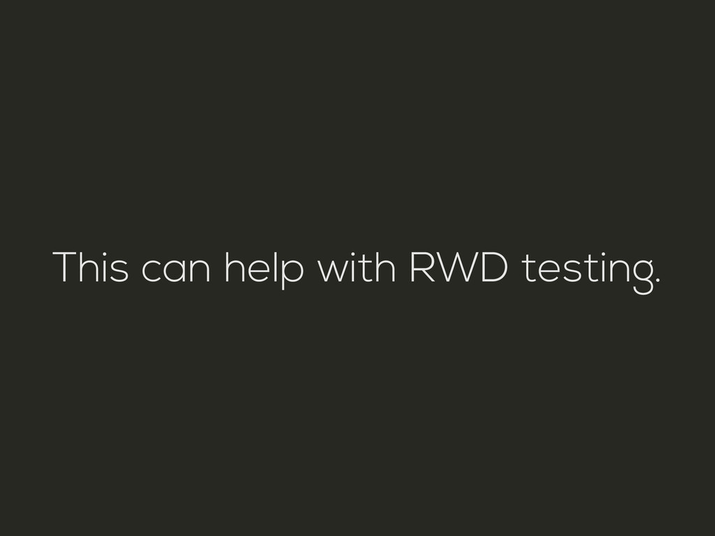 This can help with RWD testing.