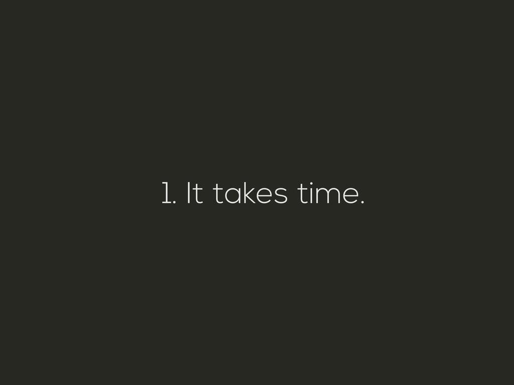 1. It takes time.