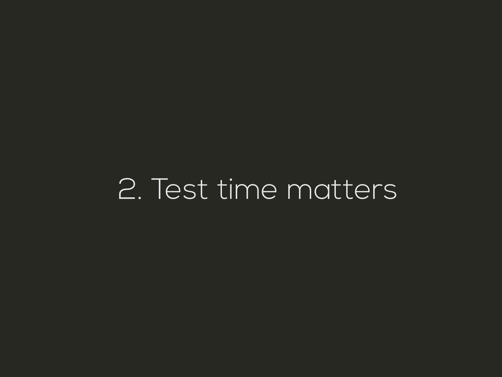 2. Test time matters