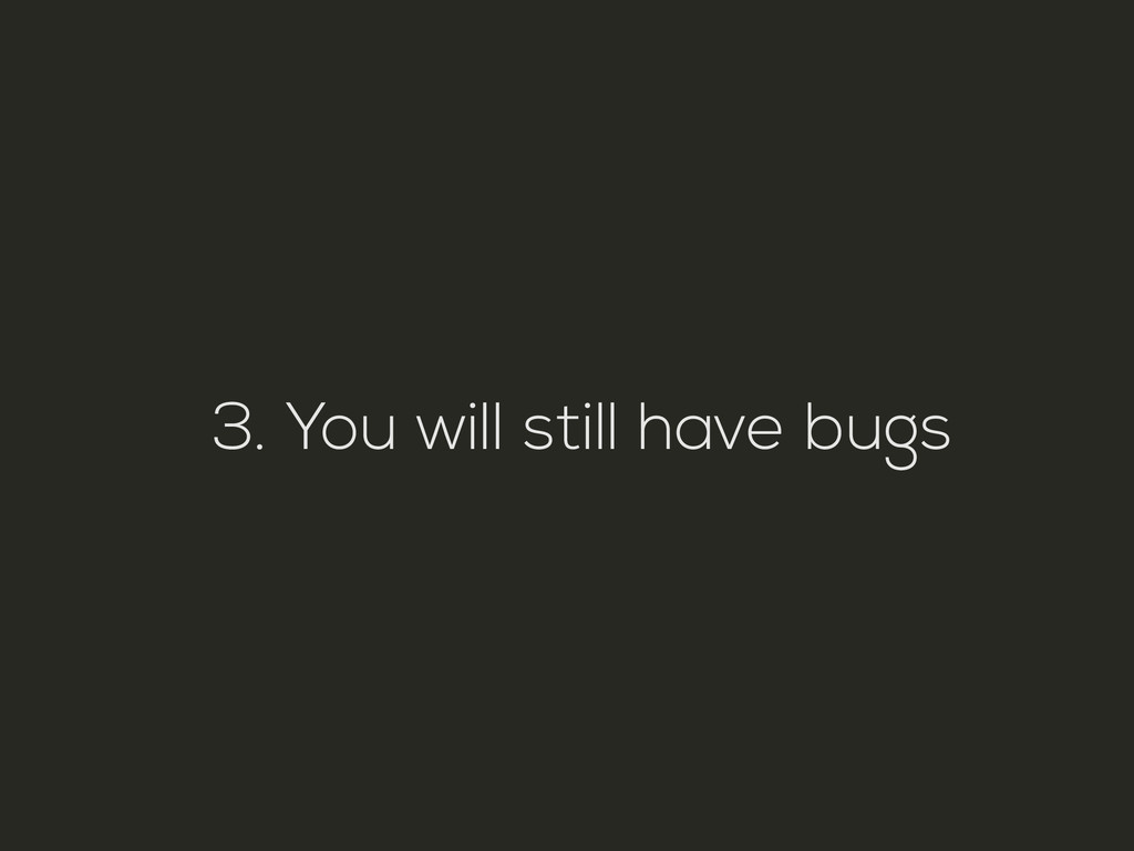 3. You will still have bugs