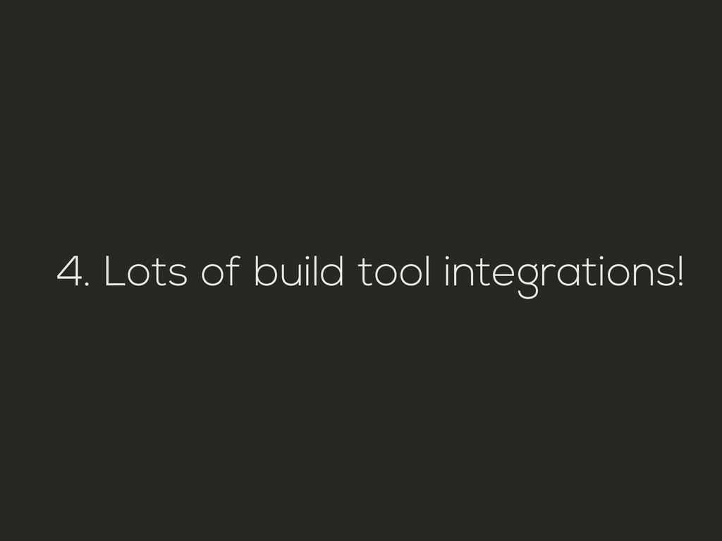 4. Lots of build tool integrations!