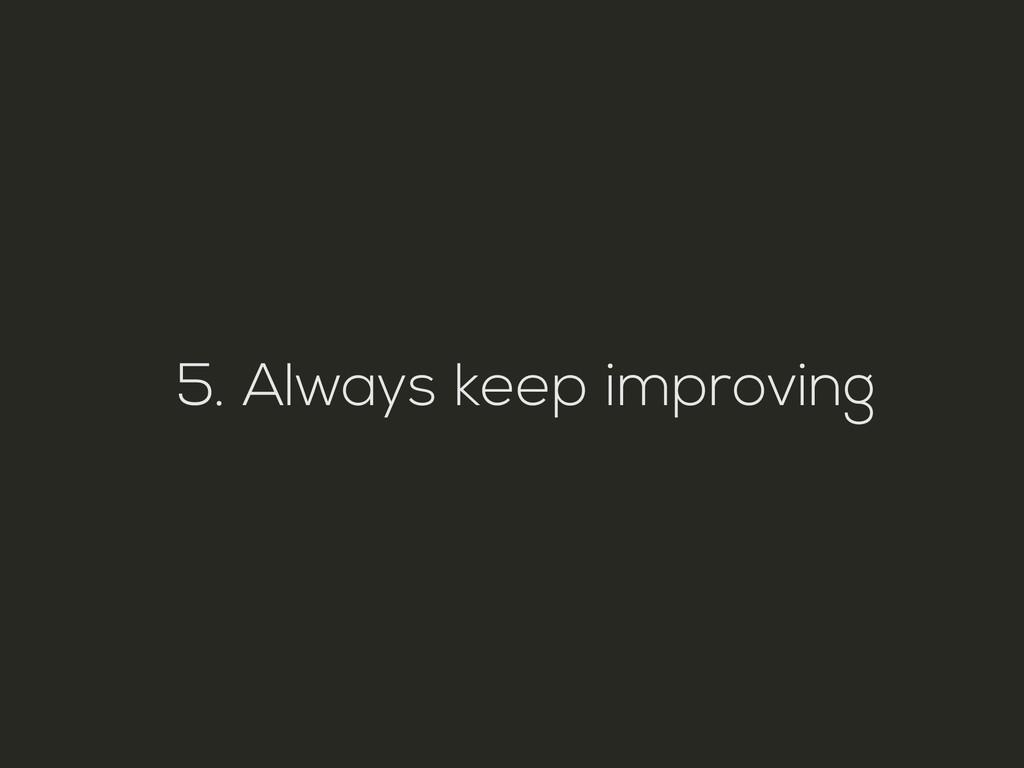 5. Always keep improving