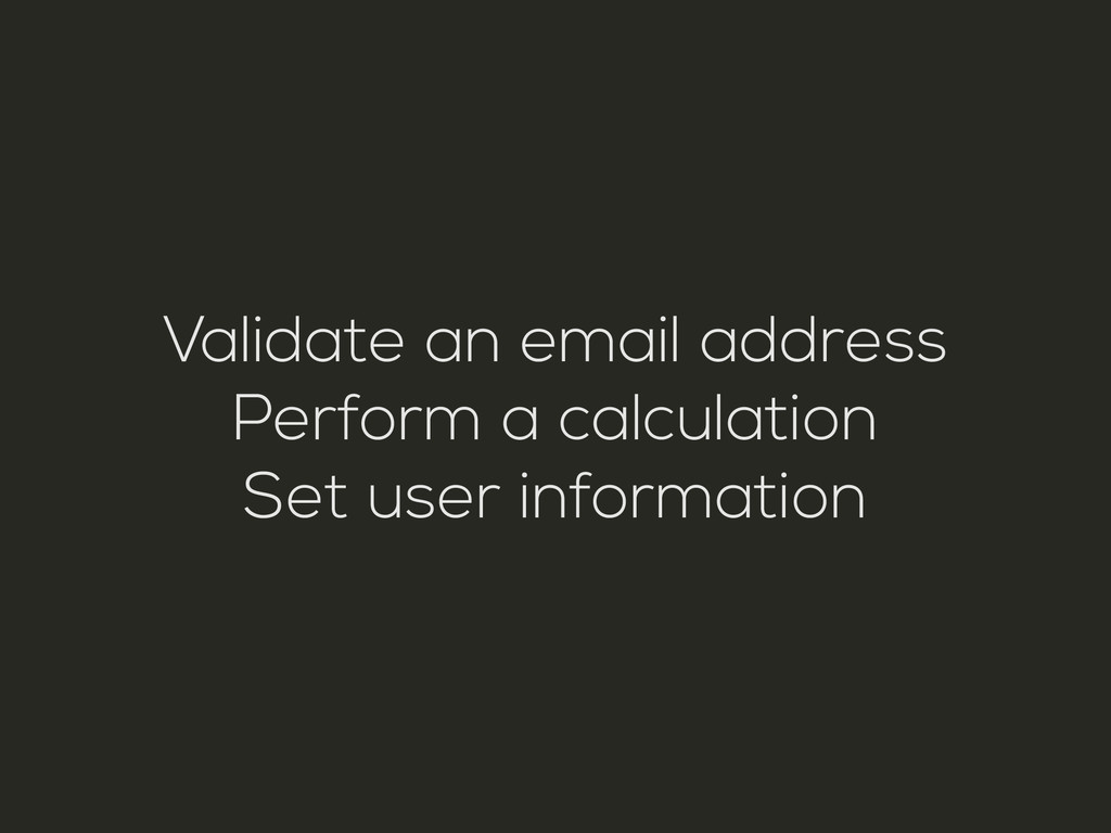 Validate an email address Perform a calculation...