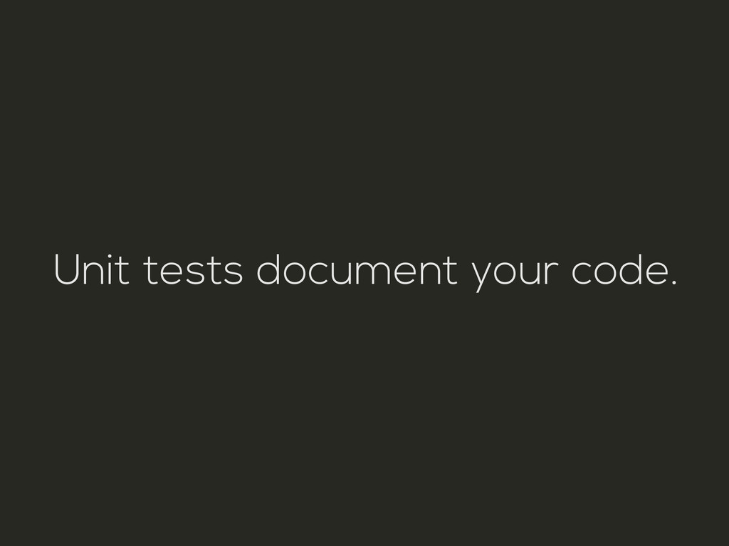 Unit tests document your code.